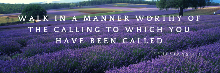 walk in a manner worthy of the calling to which you have been called